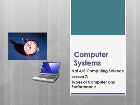Computer Systems Nat 4/5 Computing Science Lesson 7: Types of Computer and Performance.