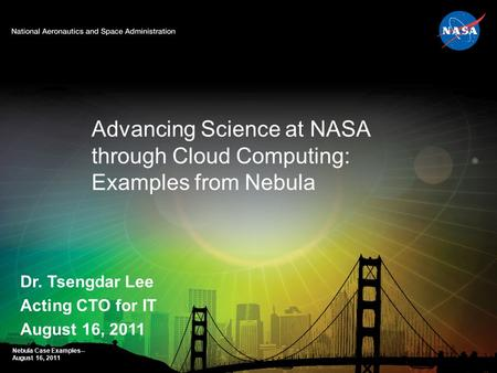 Dr. Tsengdar Lee Acting CTO for IT August 16, 2011 Advancing Science at NASA through Cloud Computing: Examples from Nebula Nebula Case Examples-- August.