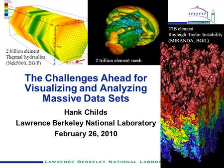 The Challenges Ahead for Visualizing and Analyzing Massive Data Sets Hank Childs Lawrence Berkeley National Laboratory February 26, 2010 27B element Rayleigh-Taylor.