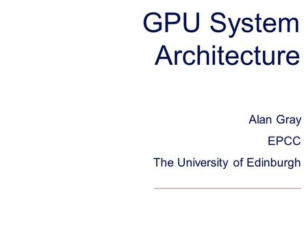 GPU System Architecture Alan Gray EPCC The University of Edinburgh.