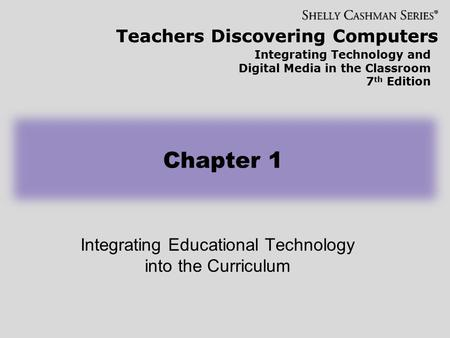 Teachers Discovering Computers Integrating Technology and Digital Media in the Classroom 7 th Edition Integrating Educational Technology into the Curriculum.