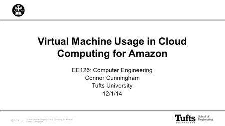 "Virtual Machine Usage in Cloud Computing for Amazon EE126: Computer Engineering Connor Cunningham Tufts University 12/1/14 ""Virtual Machine Usage in Cloud."