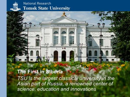 The First in Siberia TSU is the largest classical university in the Asian part <strong>of</strong> Russia, a renowned center <strong>of</strong> science, education and innovations.