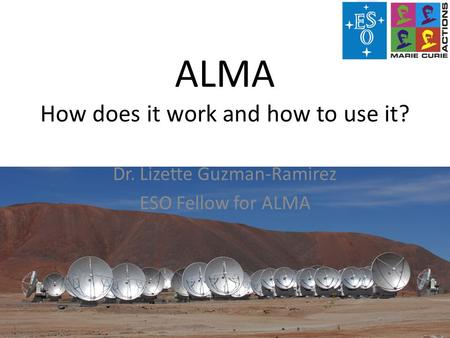 ALMA How does it work and how to use it? Dr. Lizette Guzman-Ramirez ESO Fellow for ALMA.