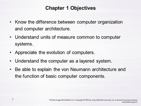 Chapter 1 Objectives Know the difference between computer organization and computer architecture. Understand units of measure common to computer systems.