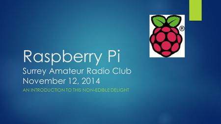Raspberry Pi Surrey Amateur Radio Club November 12, 2014 AN INTRODUCTION TO THIS NON-EDIBLE DELIGHT.