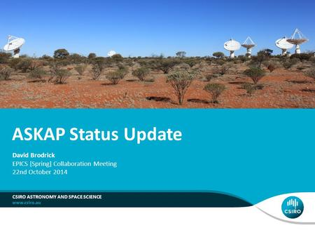 ASKAP Status Update CSIRO ASTRONOMY AND SPACE SCIENCE David Brodrick EPICS [Spring] Collaboration Meeting 22nd October 2014.