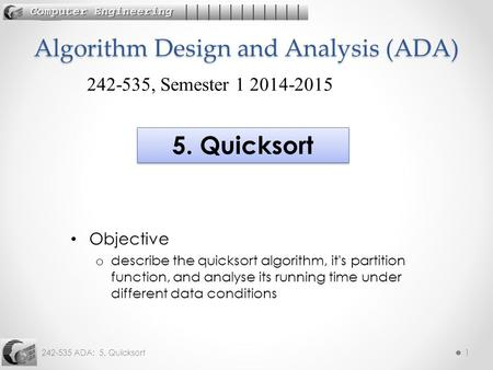 242-535 ADA: 5. Quicksort1 Objective o describe the quicksort algorithm, it's partition function, and analyse its running time under different data conditions.