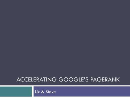 ACCELERATING GOOGLE'S PAGERANK Liz & Steve. Background  When a search query is entered in Google, the relevant results are returned to the user in an.