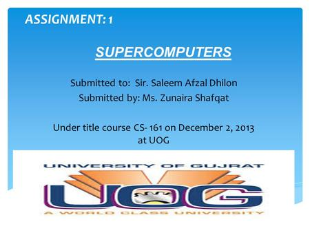 ASSIGNMENT: 1 SUPERCOMPUTERS Submitted to: Sir. Saleem Afzal Dhilon Submitted by: Ms. Zunaira Shafqat Under title course CS- 161 on December 2, 2013 at.
