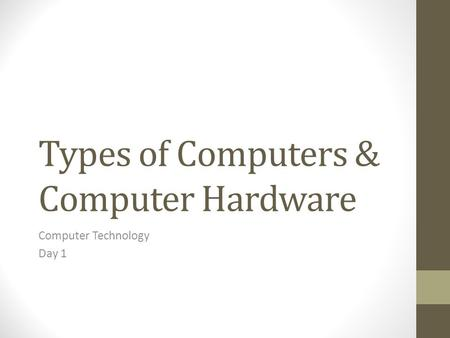 Types of Computers & Computer Hardware Computer Technology Day 1.