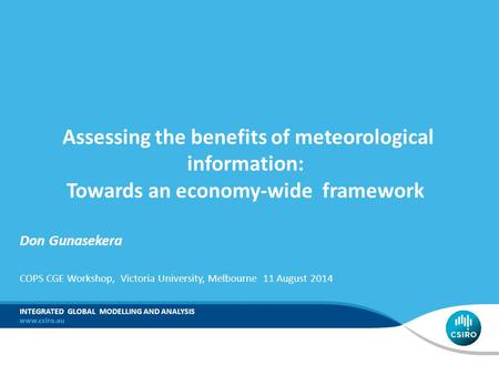 COPS CGE Workshop, Victoria University, Melbourne 11 August 2014 INTEGRATED GLOBAL MODELLING AND ANALYSIS Assessing the benefits of meteorological information: