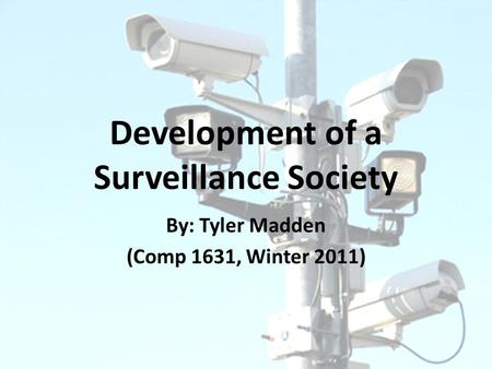 Development of a Surveillance Society By: Tyler Madden (Comp 1631, Winter 2011)