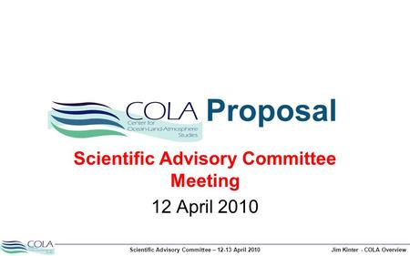 Scientific Advisory Committee – 12-13 April 2010Jim Kinter - COLA Overview Proposal Scientific Advisory Committee Meeting 12 April 2010.