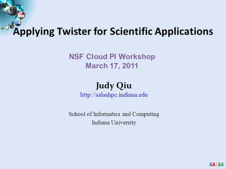 SALSASALSASALSASALSA Applying Twister for Scientific Applications NSF Cloud PI Workshop March 17, 2011 Judy Qiu  School of Informatics.