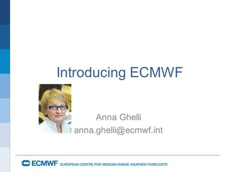 Introducing ECMWF Anna Ghelli