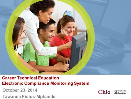 Career Technical Education Electronic Compliance Monitoring System October 23, 2014 Tawanna Fields-Mphande.