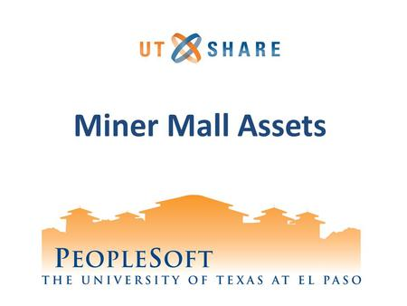 Miner Mall Assets. Welcome to Training! Why PeopleSoft? – PeopleSoft will help UTEP to grow. What's Your Part? – We need your skills and expertise in.