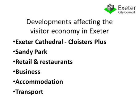 Developments affecting the visitor economy in Exeter Exeter Cathedral - Cloisters Plus Sandy Park Retail & restaurants Business Accommodation Transport.