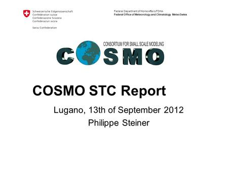 Federal Department of Home Affairs FDHA Federal Office of Meteorology and Climatology MeteoSwiss COSMO STC Report Lugano, 13th of September 2012 Philippe.