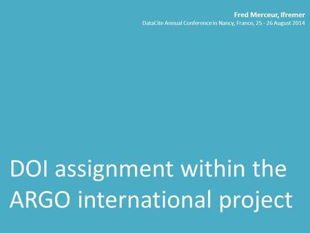 DOI assignment within the ARGO international project Fred Merceur, Ifremer DataCite Annual Conference in Nancy, France, 25 - 26 August 2014.