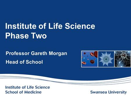 Www.swansea.ac.uk Institute of Life Science Phase Two Professor Gareth Morgan Head of School.