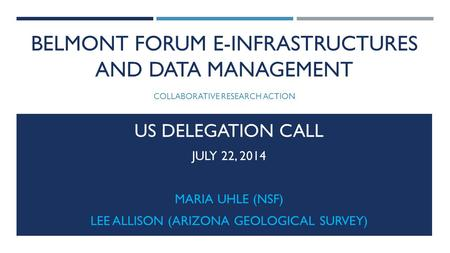 BELMONT FORUM E-INFRASTRUCTURES AND DATA MANAGEMENT COLLABORATIVE RESEARCH ACTION US DELEGATION CALL JULY 22, 2014 MARIA UHLE (NSF) LEE ALLISON (ARIZONA.