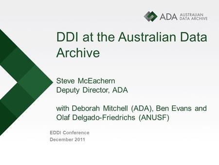 DDI at the Australian Data Archive Steve McEachern Deputy Director, ADA with Deborah Mitchell (ADA), Ben Evans and Olaf Delgado-Friedrichs (ANUSF) EDDI.