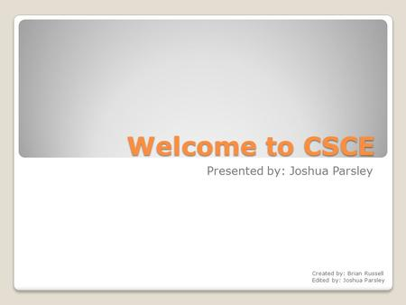Welcome to CSCE Presented by: Joshua Parsley Created by: Brian Russell Edited by: Joshua Parsley.