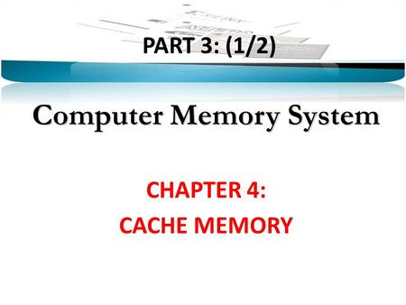 PART 3: (1/2) Computer Memory System CHAPTER 4: CACHE MEMORY.