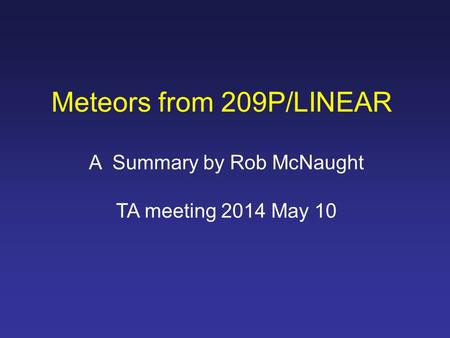 Meteors from 209P/LINEAR A Summary by Rob McNaught TA meeting 2014 May 10.