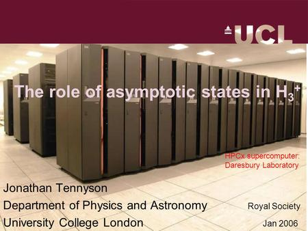 The role of asymptotic states in H 3 + Jonathan Tennyson Department of Physics and Astronomy Royal Society University College London Jan 2006 HPCx supercomputer: