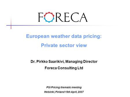 European weather data pricing: Private sector view Dr. Pirkko Saarikivi, Managing Director Foreca Consulting Ltd PSI Pricing thematic meeting Helsinki,