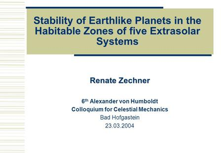 Stability of Earthlike Planets in the Habitable Zones of five Extrasolar Systems Renate Zechner 6 th Alexander von Humboldt Colloquium for Celestial Mechanics.