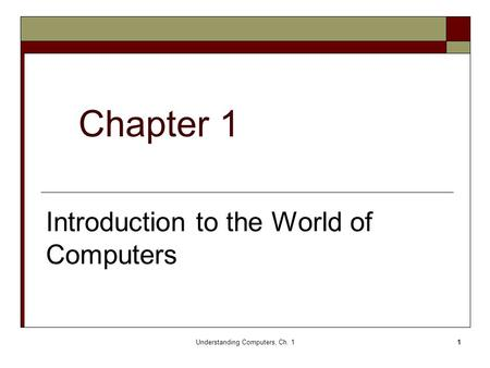 Understanding Computers, Ch. 11 Chapter 1 Introduction to the World of Computers.