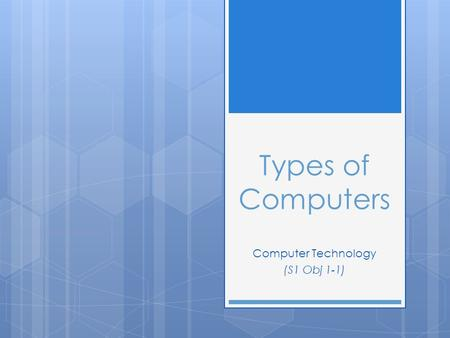 Types of Computers Computer Technology (S1 Obj 1-1)