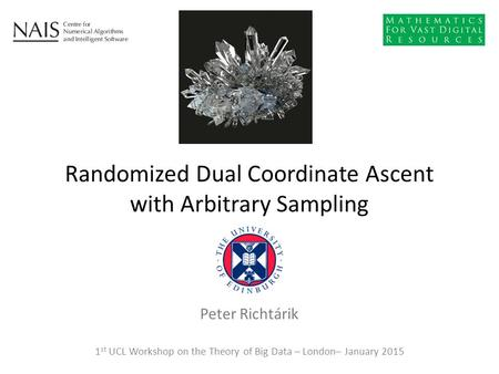Peter Richtárik Randomized Dual Coordinate Ascent with Arbitrary Sampling 1 st UCL Workshop on the Theory of Big Data – London– January 2015.