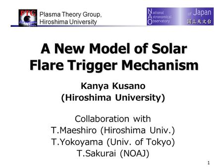 1 A New Model of Solar Flare Trigger Mechanism Kanya Kusano (Hiroshima University) Collaboration with T.Maeshiro (Hiroshima Univ.) T.Yokoyama (Univ. of.