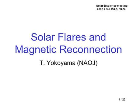1 / 22 Solar Flares and Magnetic Reconnection T. Yokoyama (NAOJ) Solar-B science meeting 2003.2.3-5. ISAS, NAOJ.