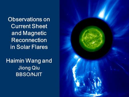 Observations on Current Sheet and Magnetic Reconnection in Solar Flares Haimin Wang and Jiong Qiu BBSO/NJIT.
