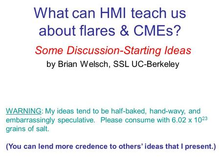 What can HMI teach us about flares & CMEs? Some Discussion-Starting Ideas by Brian Welsch, SSL UC-Berkeley WARNING: My ideas tend to be half-baked, hand-wavy,