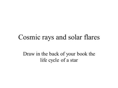 Cosmic rays and solar flares Draw in the back of your book the life cycle of a star.