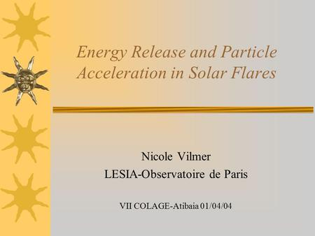 Energy Release and Particle Acceleration in Solar Flares Nicole Vilmer LESIA-Observatoire de Paris VII COLAGE-Atibaia 01/04/04.