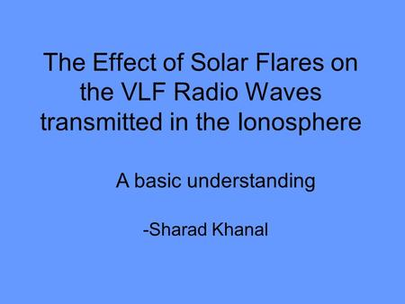 The Effect of Solar Flares on the VLF Radio Waves transmitted in the Ionosphere -Sharad Khanal A basic understanding.