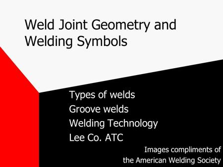 Weld Joint Geometry and Welding Symbols Types of welds Groove welds Welding Technology Lee Co. ATC Images compliments of the American Welding Society.