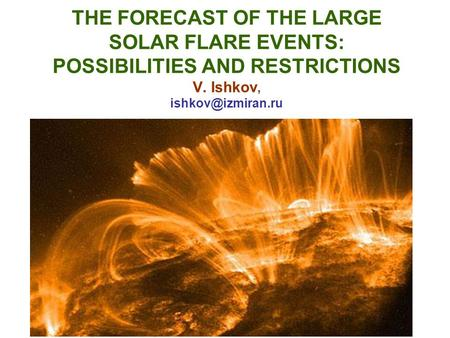 THE FORECAST OF THE LARGE SOLAR FLARE EVENTS: POSSIBILITIES AND RESTRICTIONS V. Ishkov,