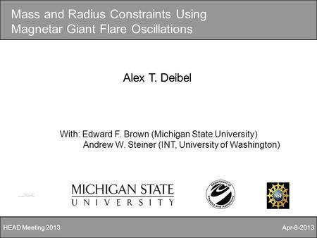 Mass and Radius Constraints Using Magnetar Giant Flare Oscillations Alex T. Deibel With: Edward F. Brown (Michigan State University) Andrew W. Steiner.
