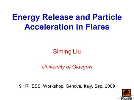 Energy Release and Particle Acceleration in Flares Siming Liu University of Glasgow 9 th RHESSI Workshop, Genova, Italy, Sep. 2009.