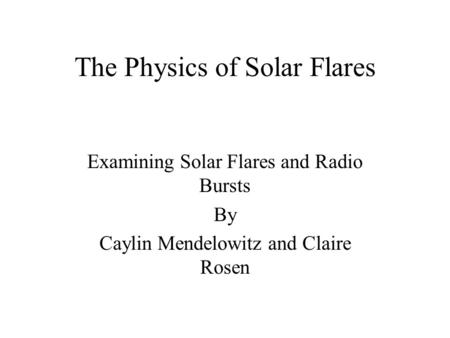 The Physics of Solar Flares Examining Solar Flares and Radio Bursts By Caylin Mendelowitz and Claire Rosen.