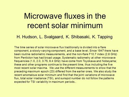 Microwave fluxes in the recent solar minimum H. Hudson, L. Svalgaard, K. Shibasaki, K. Tapping The time series of solar microwave flux traditionally is.